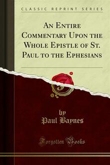An Entire Commentary Upon the Whole Epistle of St. Paul to the Ephesians