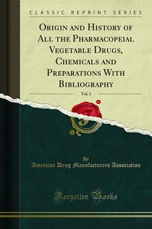 Origin and History of All the Pharmacopeial Vegetable Drugs, Chemicals and Preparations With Bibliography