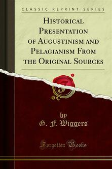 Historical Presentation of Augustinism and Pelagianism From the Original Sources