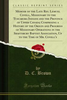 Memoir of the Late Rev. Lemuel Covell, Missionary to the Tuscarora Indians and the Province of Upper Canada; Comprising a History of the Origin and Progress of Missionary Operations in the Shaftsbury Baptist Association, Up to the Time of Mr. Covell's