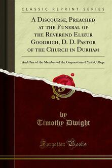A Discourse, Preached at the Funeral of the Reverend Elizur Goodrich, D. D. Pastor of the Church in Durham