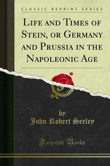 Life and Times of Stein, or Germany and Prussia in the Napoleonic Age