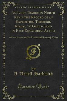 An Ivory Trader in North Kenia the Record of an Expedition Through, Kikuyu to Galla-Land in East Equatorial Africa
