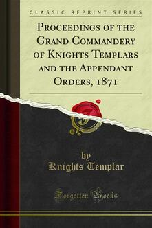 Proceedings of the Grand Commandery of Knights Templars and the Appendant Orders, 1871