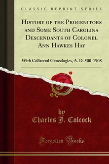 History of the Progenitors and Some South Carolina Descendants of Colonel Ann Hawkes Hay