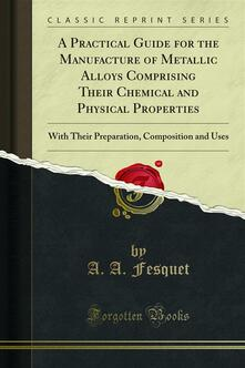 A Practical Guide for the Manufacture of Metallic Alloys Comprising Their Chemical and Physical Properties