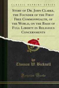 Story of Dr. John Clarke, the Founder of the First Free Commonwealth, of the World, on the Basis of Full Liberty in Religious Concernments