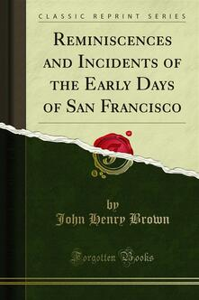Reminiscences and Incidents of the Early Days of San Francisco