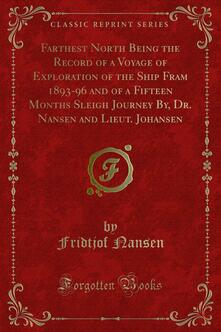 Farthest North Being the Record of a Voyage of Exploration of the Ship Fram 1893-96 and of a Fifteen Months Sleigh Journey By, Dr. Nansen and Lieut. Johansen