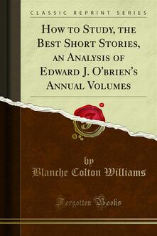 How to Study, the Best Short Stories, an Analysis of Edward J. O'brien's Annual Volumes