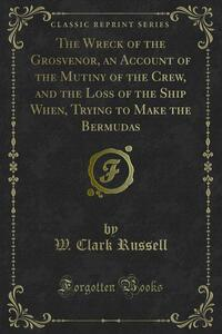 The Wreck of the Grosvenor, an Account of the Mutiny of the Crew, and the Loss of the Ship When, Trying to Make the Bermudas