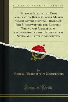 National Electrical Code Installation Rules (Except Marine Work) Of the National Board of Fire Underwriters for Electric Wiring and Apparatus, as Recommended by the Underwriters National Electric Association
