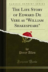 The Life Story of Edward De Vere as William Shakespeare