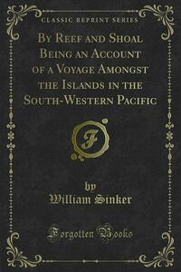 By Reef and Shoal Being an Account of a Voyage Amongst the Islands in the South-Western Pacific