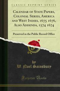 Calendar of State Papers, Colonial Series, America and West Indies, 1675 1676, Also Addenda, 1574 1674