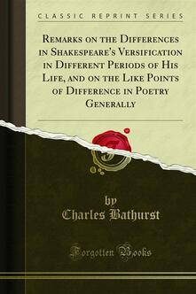 Remarks on the Differences in Shakespeare's Versification in Different Periods of His Life, and on the Like Points of Difference in Poetry Generally