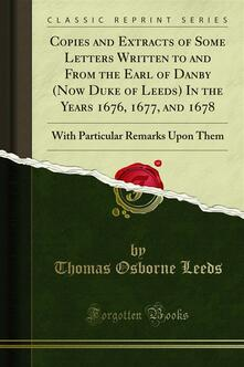 Copies and Extracts of Some Letters Written to and From the Earl of Danby (Now Duke of Leeds) In the Years 1676, 1677, and 1678