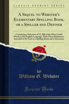 A Sequel to Webster's Elementary Spelling Book, or a Speller and Definer
