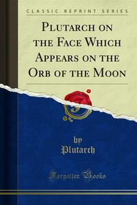 Plutarch on the Face Which Appears on the Orb of the Moon