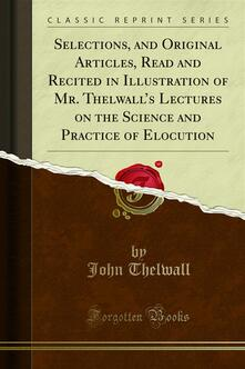 Selections, and Original Articles, Read and Recited in Illustration of Mr. Thelwall's Lectures on the Science and Practice of Elocution