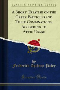 A Short Treatise on the Greek Particles and Their Combinations, According to Attic Usage