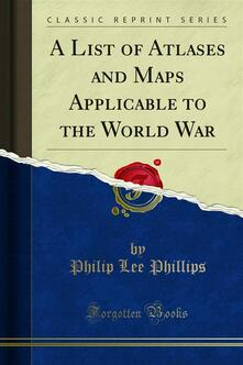 A List of Atlases and Maps Applicable to the World War