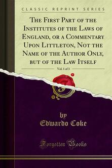 The First Part of the Institutes of the Laws of England, or a Commentary Upon Littleton, Not the Name of the Author Only, but of the Law Itself