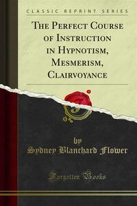 The Perfect Course of Instruction in Hypnotism, Mesmerism, Clairvoyance