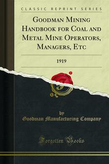 Goodman Mining Handbook for Coal and Metal Mine Operators, Managers, Etc