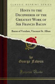 Hints to the Decipherer of the Greatest Work of Sir Francis Bacon