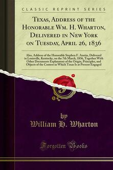 Texas, Address of the Honorable Wm. H. Wharton, Delivered in New York on Tuesday, April 26, 1836