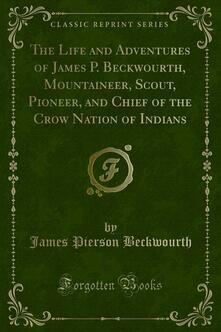 The Life and Adventures of James P. Beckwourth, Mountaineer, Scout, Pioneer, and Chief of the Crow Nation of Indians