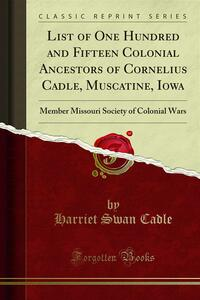 List of One Hundred and Fifteen Colonial Ancestors of Cornelius Cadle, Muscatine, Iowa