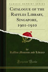 Catalogue of the Raffles Library, Singapore, 1901-1910