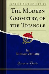 The Modern Geometry, of the Triangle