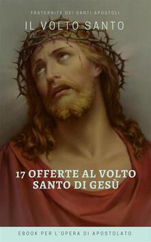 Le 17 offerte del volto santo di Gesù - Fraternità dei Santi Apostoli - ebook