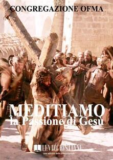 Meditiamo la Passione di Gesù - Congregazione OFMA (Curatore) - ebook