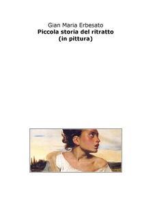 Piccola storia del ritratto (in pittura) - Gian Maria Erbesato - ebook