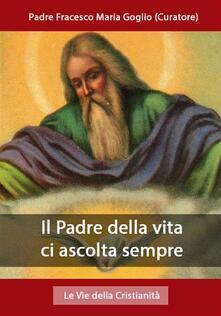 Il Padre della vita ci ascolta sempre - Padre Francesco Maria Goglio (Curatore) - ebook