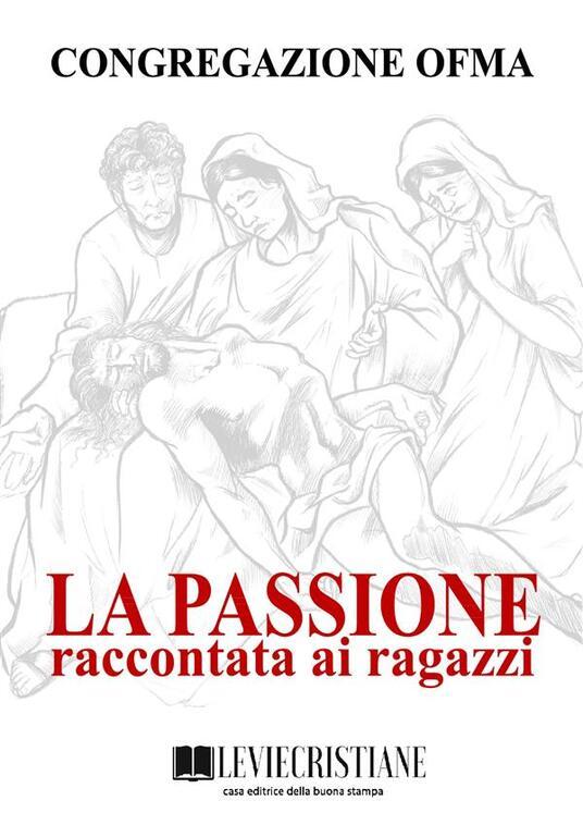 La Passione raccontata ai ragazzi - Congregazione OFMA (Curatore) - ebook