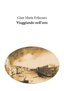 Viaggiando nell'arte - Gian Maria Erbesato - ebook