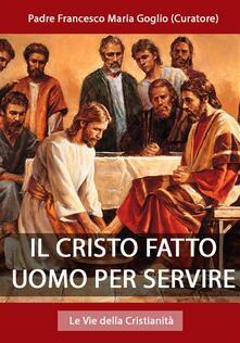 Il Cristo fatto uomo per servire - Padre Francesco Maria Goglio (Curatore) - ebook