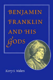 Benjamin Franklin and His Gods - Kerry S. Walters - cover