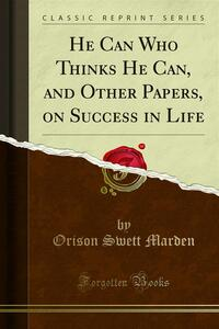He Can Who Thinks He Can, and Other Papers, on Success in Life