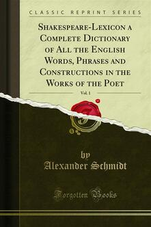 Shakespeare-Lexicon a Complete Dictionary of All the English Words, Phrases and Constructions in the Works of the Poet