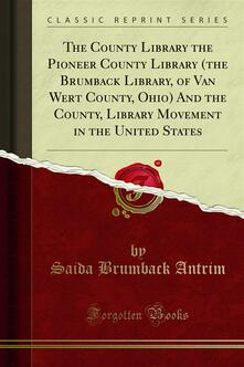 The County Library the Pioneer County Library (the Brumback Library, of Van Wert County, Ohio) And the County, Library Movement in the United States