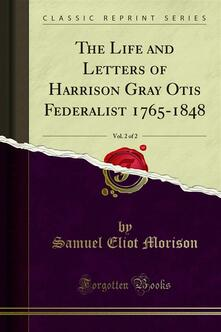 The Life and Letters of Harrison Gray Otis Federalist 1765-1848