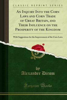 An Inquiry Into the Corn Laws and Corn Trade of Great Britain, and Their Influence on the Prosperity of the Kingdom