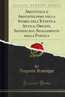 Aristotele e Aristotelismo nella Storia dell'Estetica Antica, Origini, Significato, Svolgimento della Poetica - Augusto Rostagni - ebook