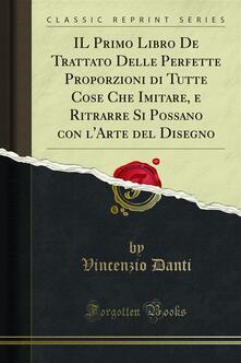 IL Primo Libro De Trattato Delle Perfette Proporzioni di Tutte Cose Che Imitare, e Ritrarre Si Possano con l'Arte del Disegno - Vincenzio Danti - ebook